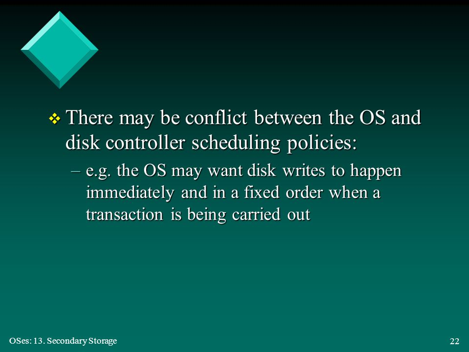 OSes: 13. Secondary Storage 22 v There may be conflict between the OS and disk controller scheduling policies: –e.g. the OS may want disk writes to ha