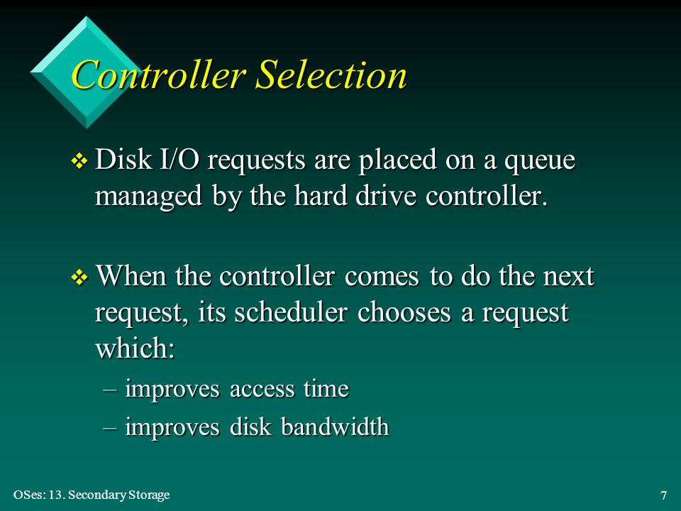 OSes: 13. Secondary Storage 7 v Disk I/O requests are placed on a queue managed by the hard drive controller. v When the controller comes to do the ne