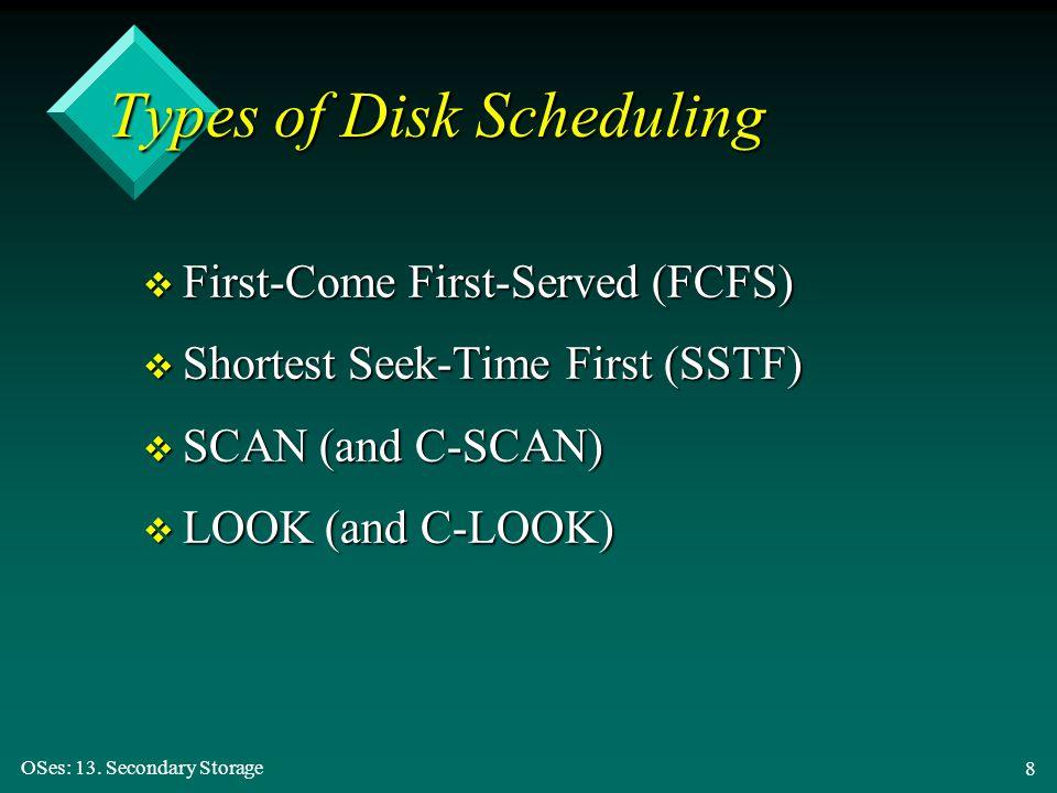 OSes: 13. Secondary Storage 8 Types of Disk Scheduling v First-Come First-Served (FCFS) v Shortest Seek-Time First (SSTF) v SCAN (and C-SCAN) v LOOK (