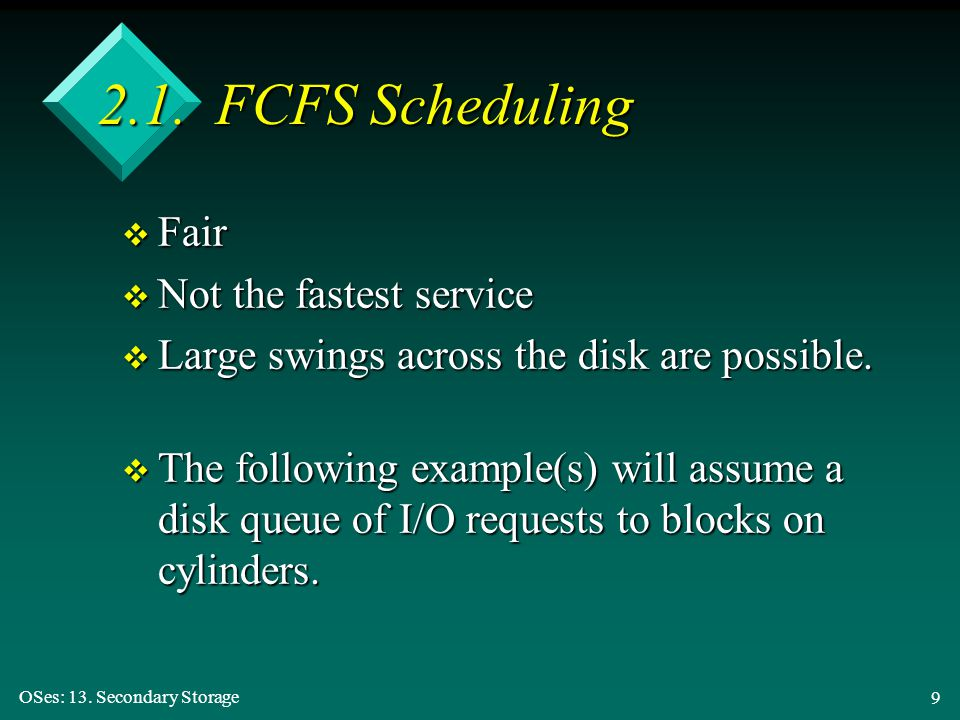 OSes: 13. Secondary Storage 9 2.1. FCFS Scheduling v Fair v Not the fastest service v Large swings across the disk are possible. v The following examp