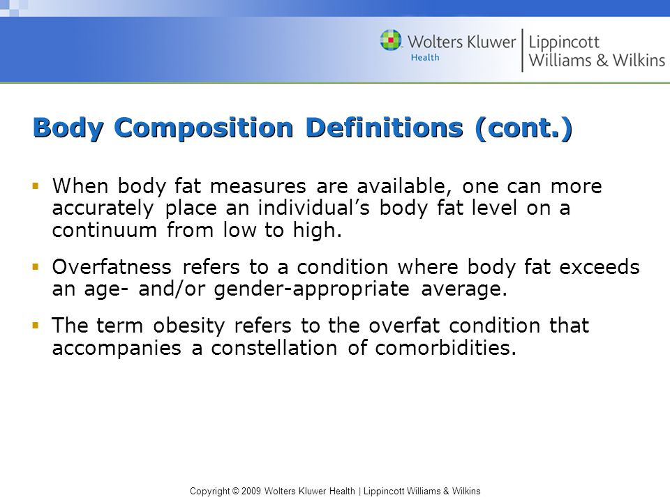 Copyright © 2009 Wolters Kluwer Health | Lippincott Williams & Wilkins Body Composition Definitions (cont.)  When body fat measures are available, one can more accurately place an individual's body fat level on a continuum from low to high.