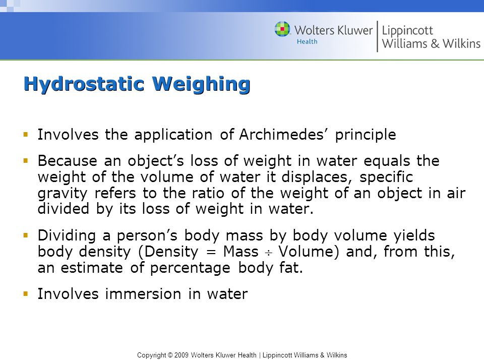 Copyright © 2009 Wolters Kluwer Health | Lippincott Williams & Wilkins Hydrostatic Weighing  Involves the application of Archimedes' principle  Because an object's loss of weight in water equals the weight of the volume of water it displaces, specific gravity refers to the ratio of the weight of an object in air divided by its loss of weight in water.