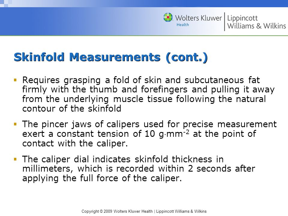 Skinfold Measurements (cont.)  Requires grasping a fold of skin and subcutaneous fat firmly with the thumb and forefingers and pulling it away from the underlying muscle tissue following the natural contour of the skinfold  The pincer jaws of calipers used for precise measurement exert a constant tension of 10 gmm -2 at the point of contact with the caliper.