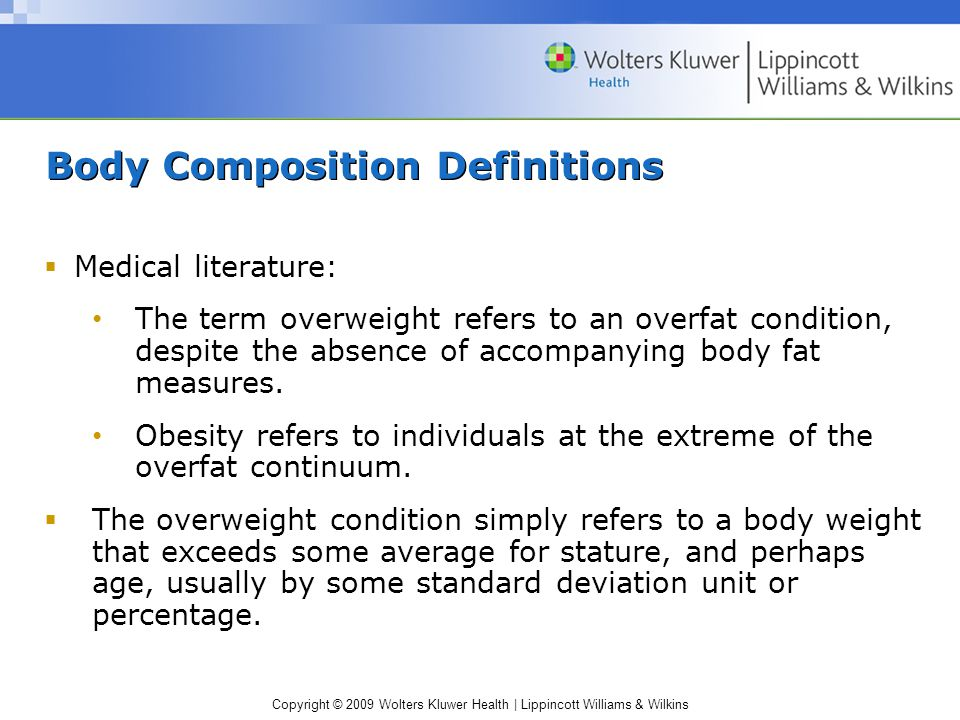 Body Composition Definitions  Medical literature: The term overweight refers to an overfat condition, despite the absence of accompanying body fat measures.