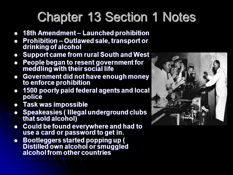 Chapter 13 Section 1 Notes 18th Amendment – Launched prohibition 18th Amendment – Launched prohibition Prohibition – Outlawed sale, transport or drinking of alcohol Prohibition – Outlawed sale, transport or drinking of alcohol Support came from rural South and West Support came from rural South and West People began to resent government for meddling with their social life People began to resent government for meddling with their social life Government did not have enough money to enforce prohibition Government did not have enough money to enforce prohibition 1500 poorly paid federal agents and local police 1500 poorly paid federal agents and local police Task was impossible Task was impossible Speakeasies ( Illegal underground clubs that sold alcohol) Speakeasies ( Illegal underground clubs that sold alcohol) Could be found everywhere and had to use a card or password to get in.