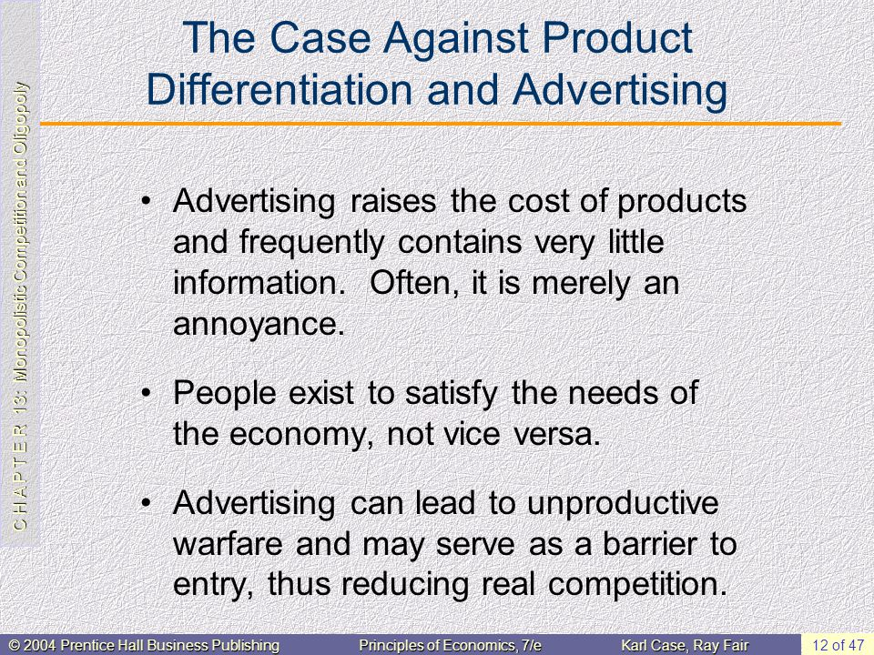 C H A P T E R 13: Monopolistic Competition and Oligopoly © 2004 Prentice Hall Business PublishingPrinciples of Economics, 7/eKarl Case, Ray Fair 12 of 47 The Case Against Product Differentiation and Advertising Advertising raises the cost of products and frequently contains very little information.