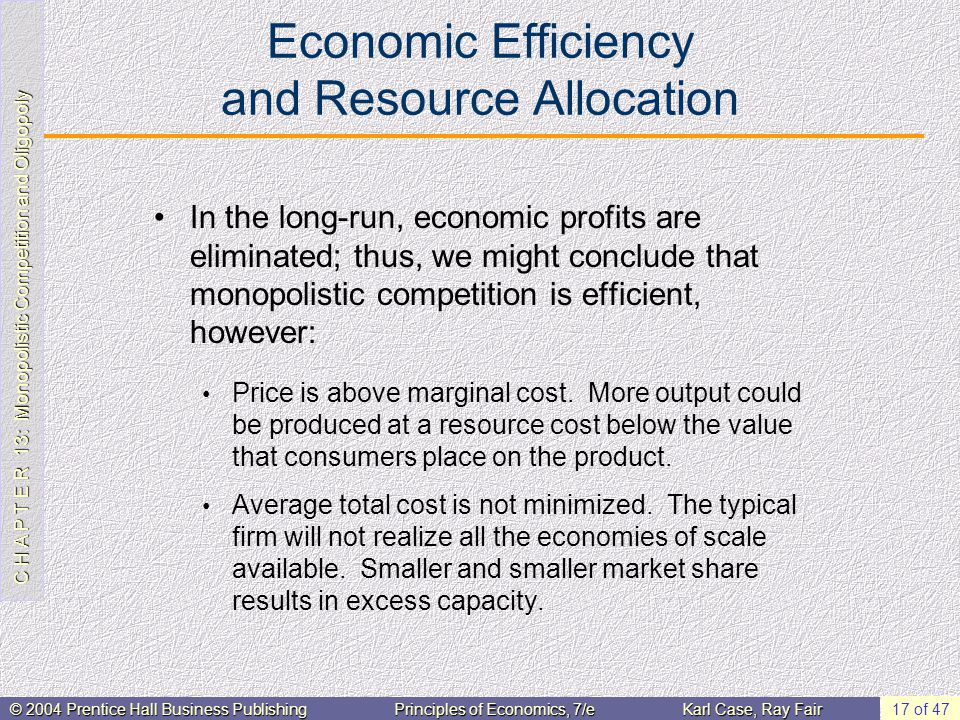 C H A P T E R 13: Monopolistic Competition and Oligopoly © 2004 Prentice Hall Business PublishingPrinciples of Economics, 7/eKarl Case, Ray Fair 17 of 47 Economic Efficiency and Resource Allocation In the long-run, economic profits are eliminated; thus, we might conclude that monopolistic competition is efficient, however: Price is above marginal cost.