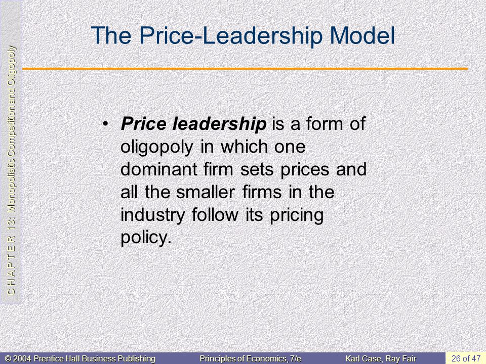 C H A P T E R 13: Monopolistic Competition and Oligopoly © 2004 Prentice Hall Business PublishingPrinciples of Economics, 7/eKarl Case, Ray Fair 26 of 47 The Price-Leadership Model Price leadership is a form of oligopoly in which one dominant firm sets prices and all the smaller firms in the industry follow its pricing policy.