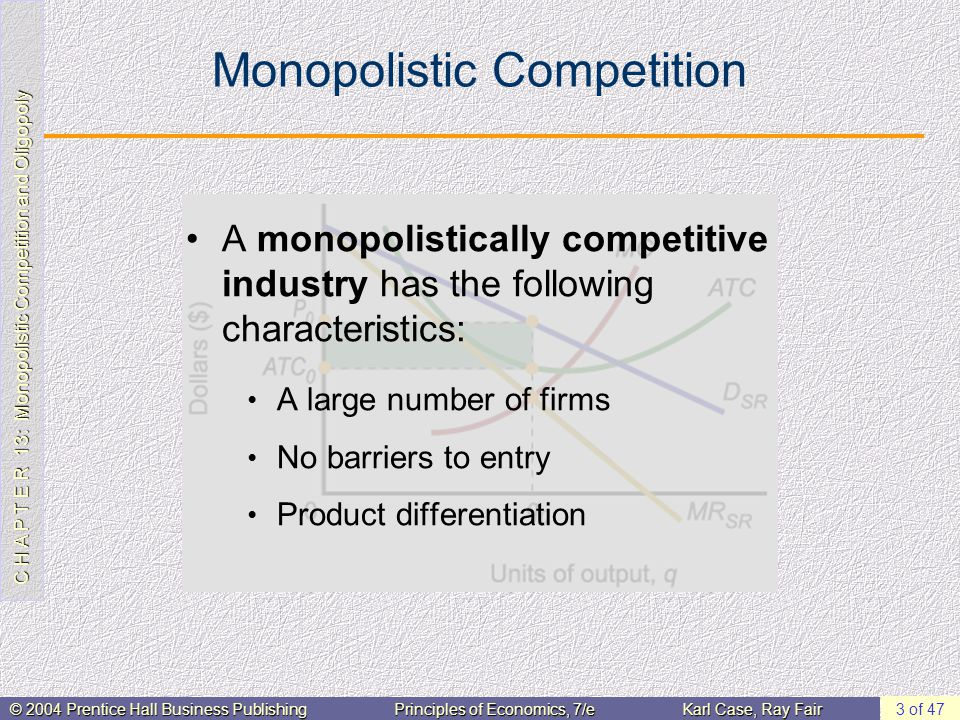 C H A P T E R 13: Monopolistic Competition and Oligopoly © 2004 Prentice Hall Business PublishingPrinciples of Economics, 7/eKarl Case, Ray Fair 24 of 47 The Kinked Demand Curve Model The kinked demand curve model is a model of oligopoly in which the demand curve facing each individual firm has a kink in it.