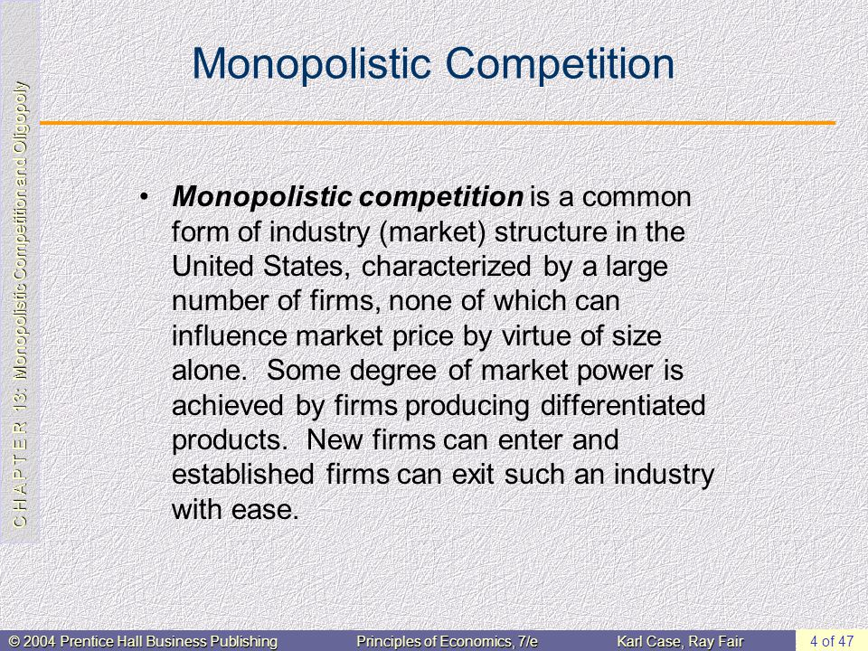 C H A P T E R 13: Monopolistic Competition and Oligopoly © 2004 Prentice Hall Business PublishingPrinciples of Economics, 7/eKarl Case, Ray Fair 15 of 47 Price/Output Determination in the Short Run Profits are not guaranteed.