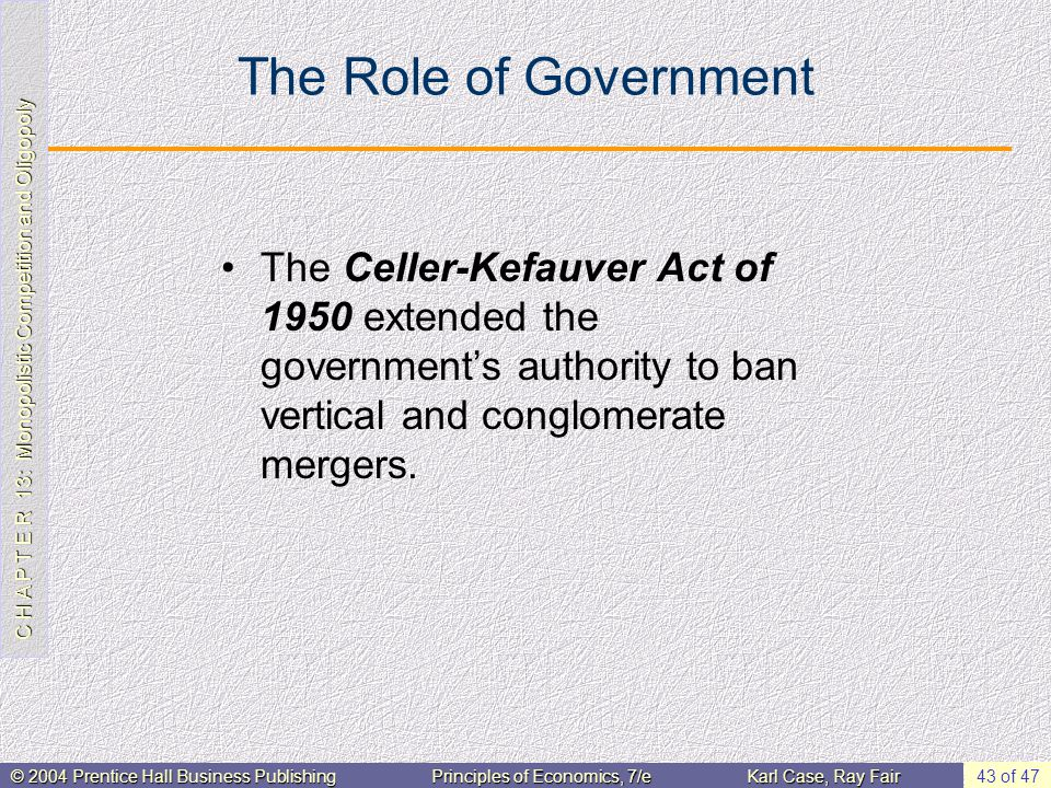 C H A P T E R 13: Monopolistic Competition and Oligopoly © 2004 Prentice Hall Business PublishingPrinciples of Economics, 7/eKarl Case, Ray Fair 43 of 47 The Role of Government The Celler-Kefauver Act of 1950 extended the government's authority to ban vertical and conglomerate mergers.