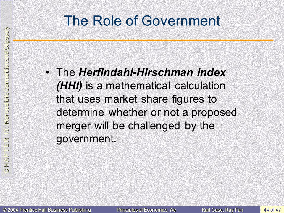 C H A P T E R 13: Monopolistic Competition and Oligopoly © 2004 Prentice Hall Business PublishingPrinciples of Economics, 7/eKarl Case, Ray Fair 44 of 47 The Role of Government The Herfindahl-Hirschman Index (HHI) is a mathematical calculation that uses market share figures to determine whether or not a proposed merger will be challenged by the government.