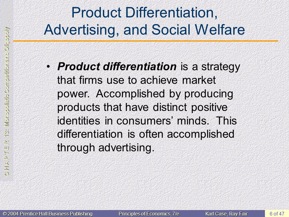 C H A P T E R 13: Monopolistic Competition and Oligopoly © 2004 Prentice Hall Business PublishingPrinciples of Economics, 7/eKarl Case, Ray Fair 6 of 47 Product Differentiation, Advertising, and Social Welfare Product differentiation is a strategy that firms use to achieve market power.