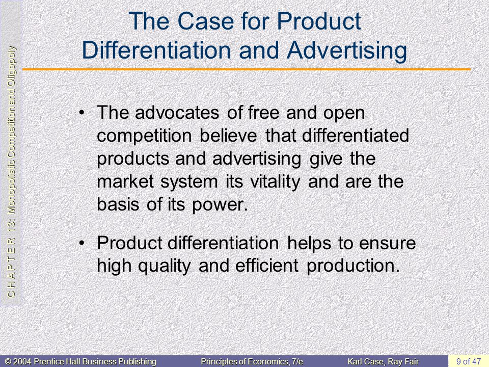 C H A P T E R 13: Monopolistic Competition and Oligopoly © 2004 Prentice Hall Business PublishingPrinciples of Economics, 7/eKarl Case, Ray Fair 9 of 47 The Case for Product Differentiation and Advertising The advocates of free and open competition believe that differentiated products and advertising give the market system its vitality and are the basis of its power.