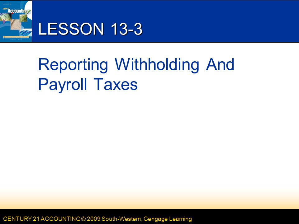 CENTURY 21 ACCOUNTING © 2009 South-Western, Cengage Learning LESSON 13-3 Reporting Withholding And Payroll Taxes
