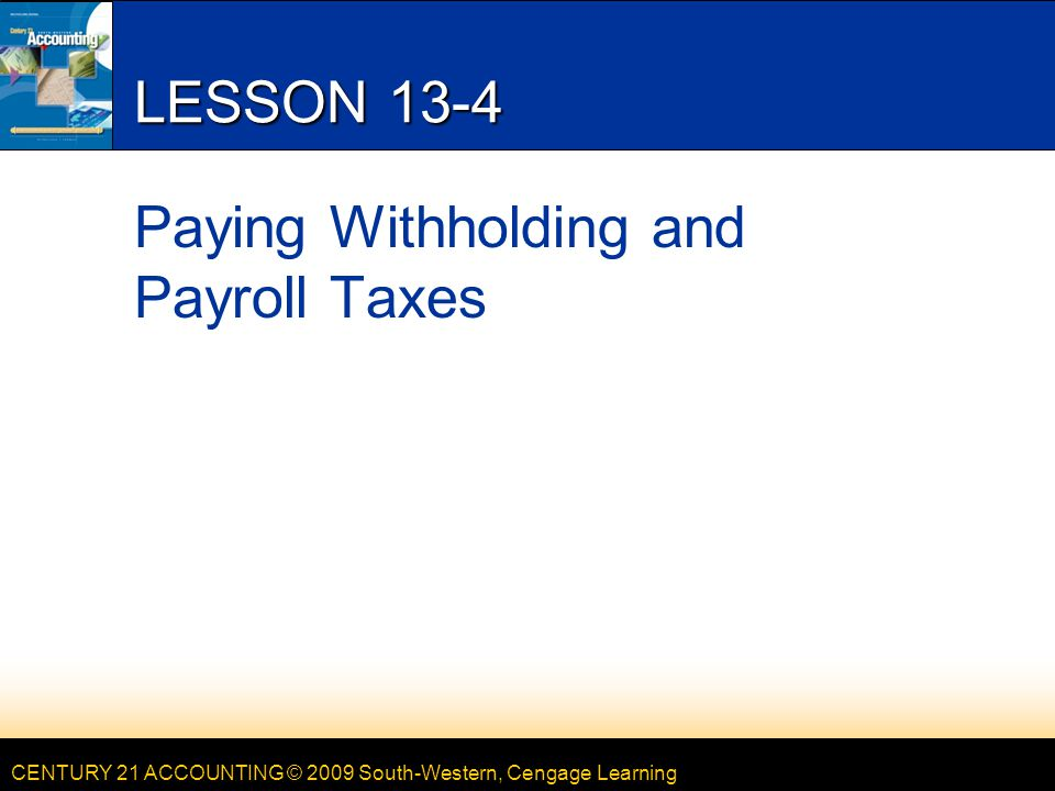 CENTURY 21 ACCOUNTING © 2009 South-Western, Cengage Learning LESSON 13-4 Paying Withholding and Payroll Taxes