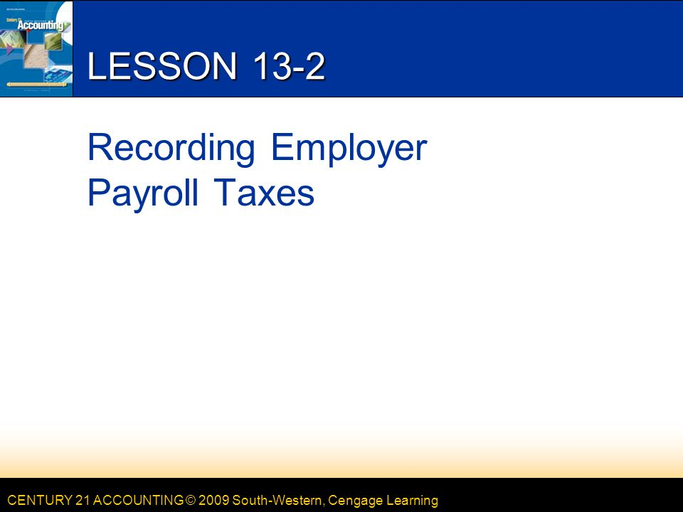 CENTURY 21 ACCOUNTING © 2009 South-Western, Cengage Learning LESSON 13-2 Recording Employer Payroll Taxes