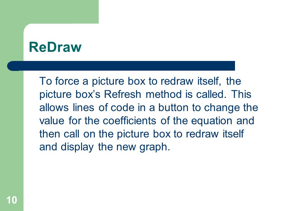 10 ReDraw To force a picture box to redraw itself, the picture box's Refresh method is called.