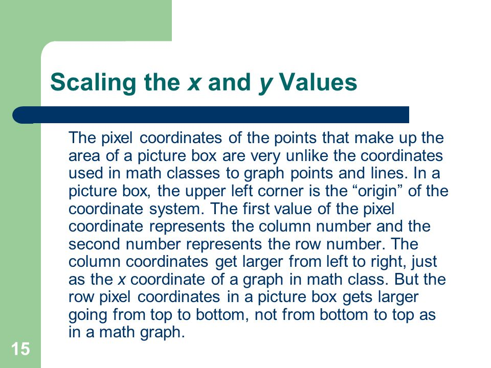 15 Scaling the x and y Values The pixel coordinates of the points that make up the area of a picture box are very unlike the coordinates used in math classes to graph points and lines.