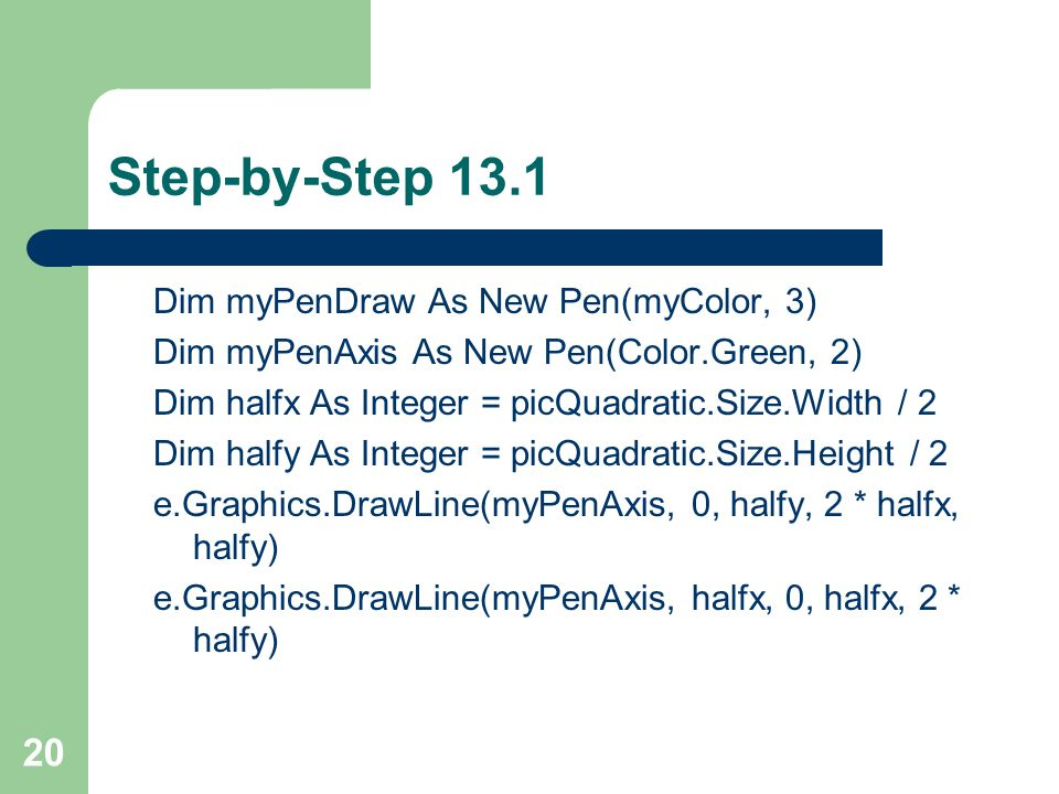 20 Step-by-Step 13.1 Dim myPenDraw As New Pen(myColor, 3) Dim myPenAxis As New Pen(Color.Green, 2) Dim halfx As Integer = picQuadratic.Size.Width / 2 Dim halfy As Integer = picQuadratic.Size.Height / 2 e.Graphics.DrawLine(myPenAxis, 0, halfy, 2 * halfx, halfy) e.Graphics.DrawLine(myPenAxis, halfx, 0, halfx, 2 * halfy)
