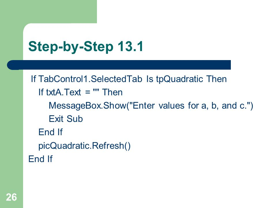 26 Step-by-Step 13.1 If TabControl1.SelectedTab Is tpQuadratic Then If txtA.Text = Then MessageBox.Show( Enter values for a, b, and c. ) Exit Sub End If picQuadratic.Refresh() End If