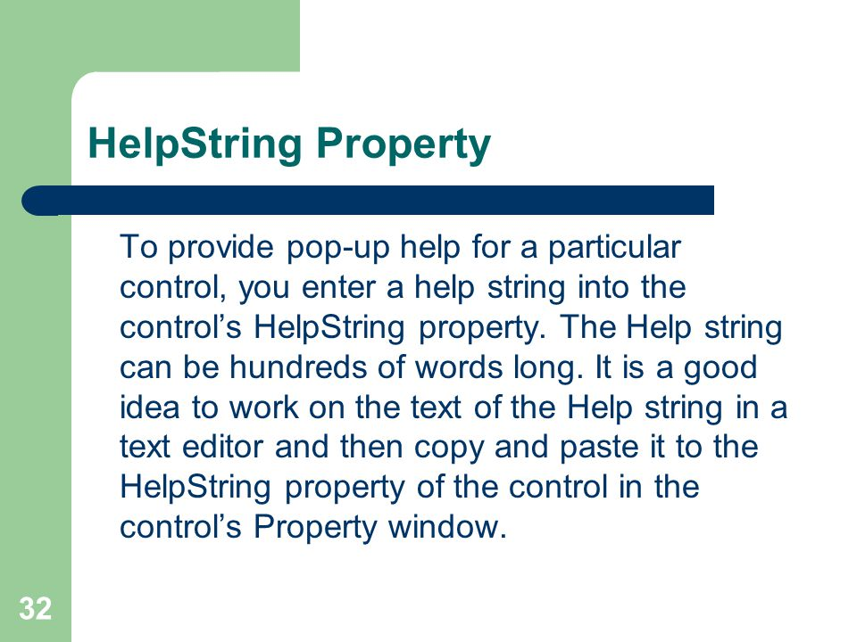 32 HelpString Property To provide pop-up help for a particular control, you enter a help string into the control's HelpString property.