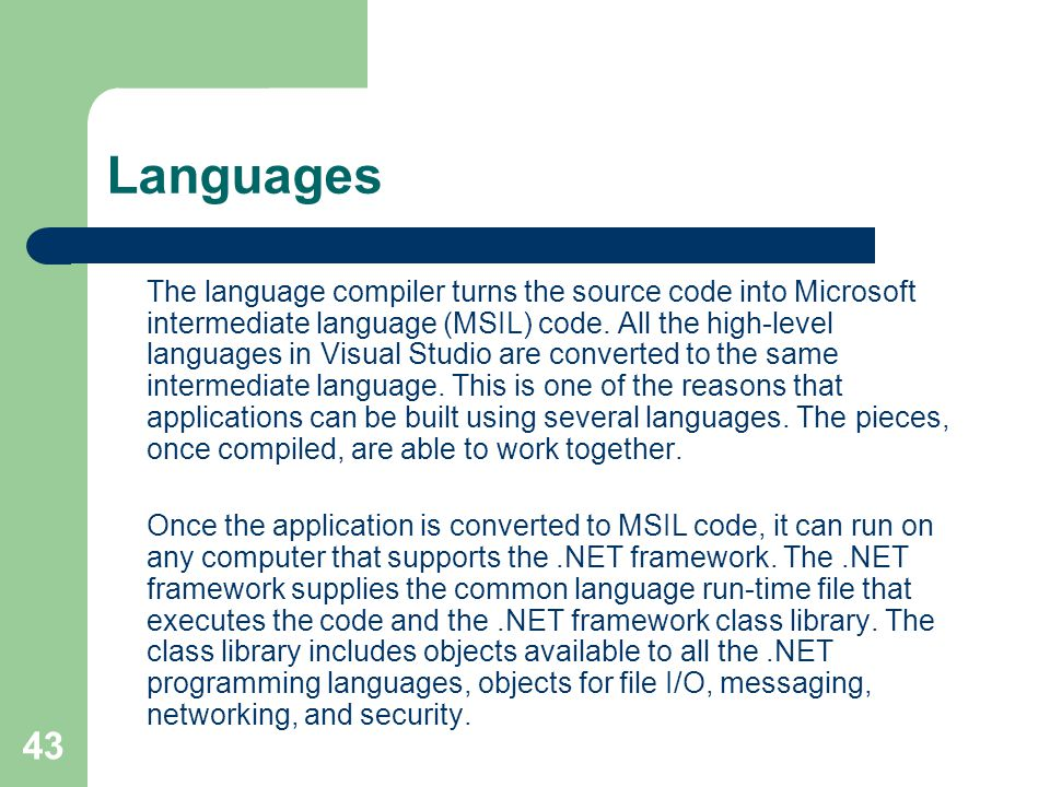 43 Languages The language compiler turns the source code into Microsoft intermediate language (MSIL) code.