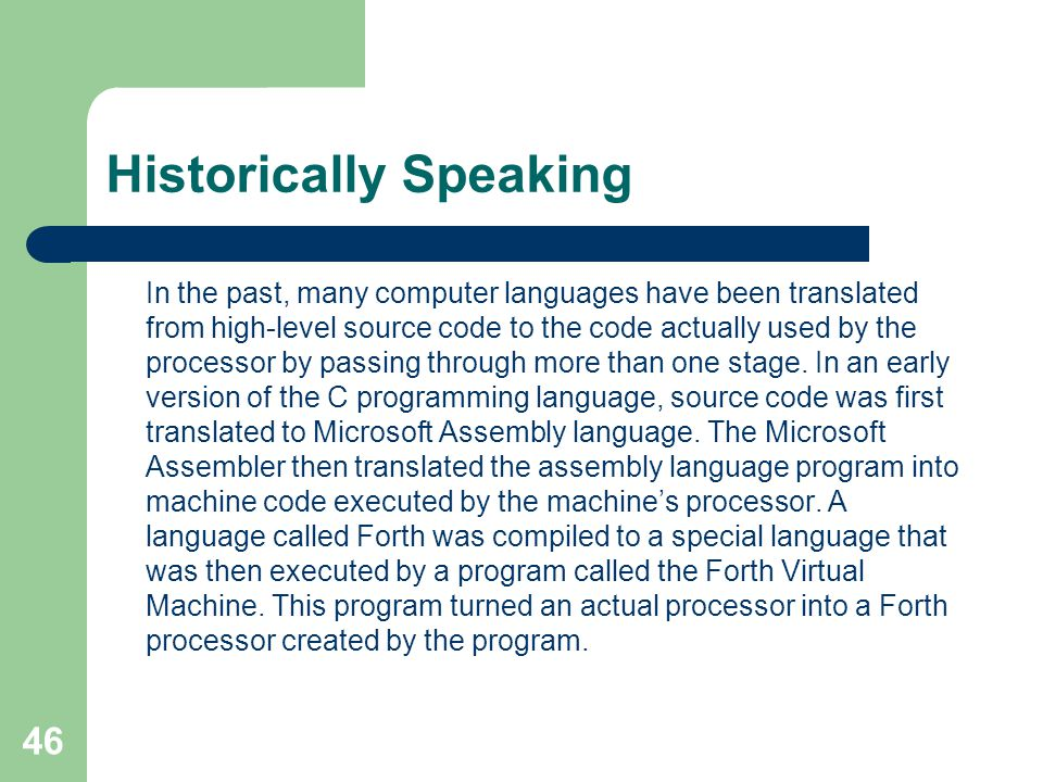 46 Historically Speaking In the past, many computer languages have been translated from high-level source code to the code actually used by the processor by passing through more than one stage.