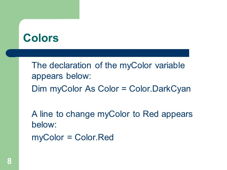 8 Colors The declaration of the myColor variable appears below: Dim myColor As Color = Color.DarkCyan A line to change myColor to Red appears below: myColor = Color.Red