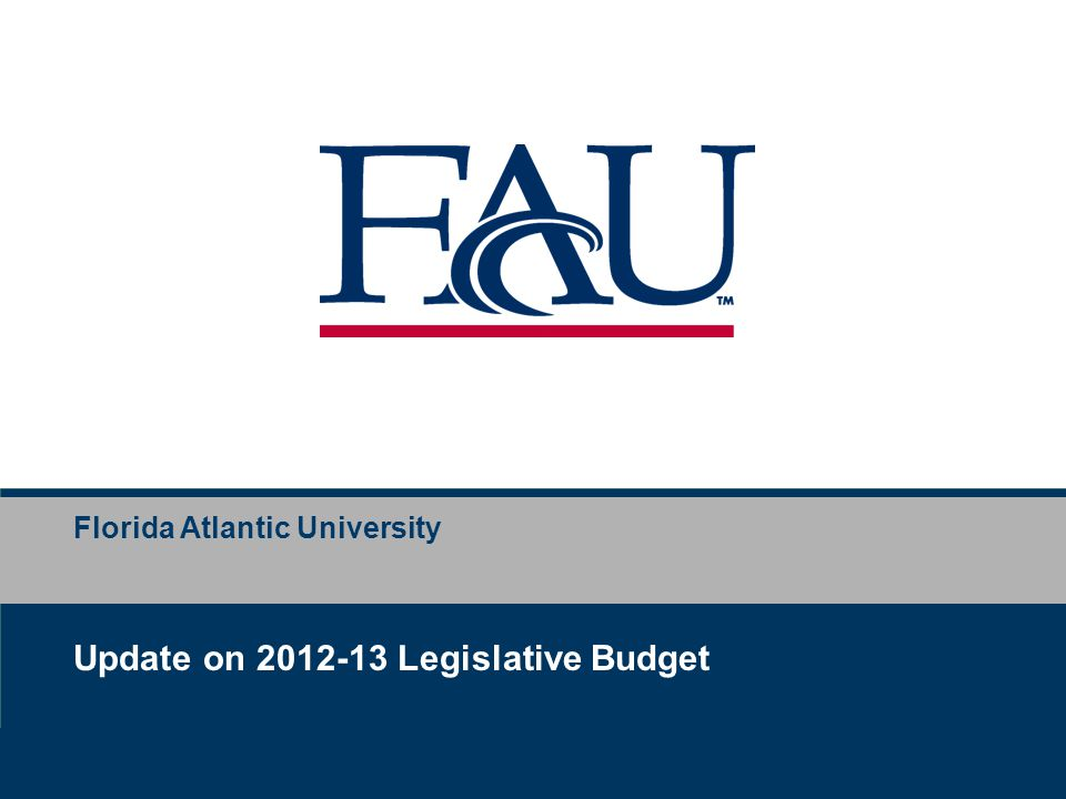 Business Services Florida Atlantic University – Preliminary Planning Education & General 2011-12 2012-13 Difference General Revenue $113,925,755 $ 91,510,614 $(22,415,141) Lottery $ 18,199,057 $ 13,896,935 $ ( 4,302,122) Sub-total GR & Lottery $ 132,124,812 $105,406,549 $(26,717,263) Total 2012-13 General Revenue & Lottery Reduction $(26,717,263) 2012-13 Legislative Budget Update
