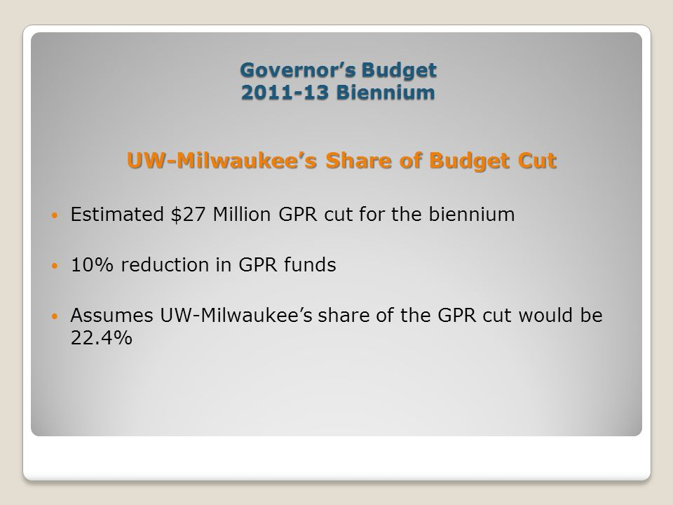 Governor's Budget 2011-13 Biennium UW-Milwaukee's Share of Budget Cut Estimated $27 Million GPR cut for the biennium 10% reduction in GPR funds Assumes UW-Milwaukee's share of the GPR cut would be 22.4%