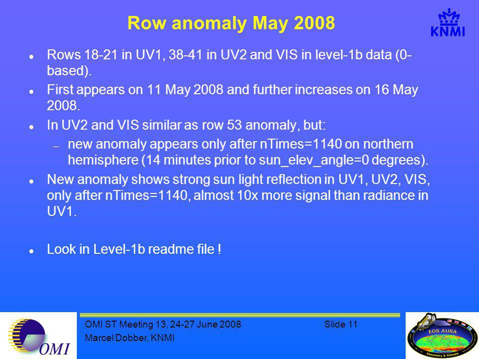 OMI ST Meeting 13, 24-27 June 2008Slide 11 Marcel Dobber, KNMI Row anomaly May 2008 Rows 18-21 in UV1, 38-41 in UV2 and VIS in level-1b data (0- based).