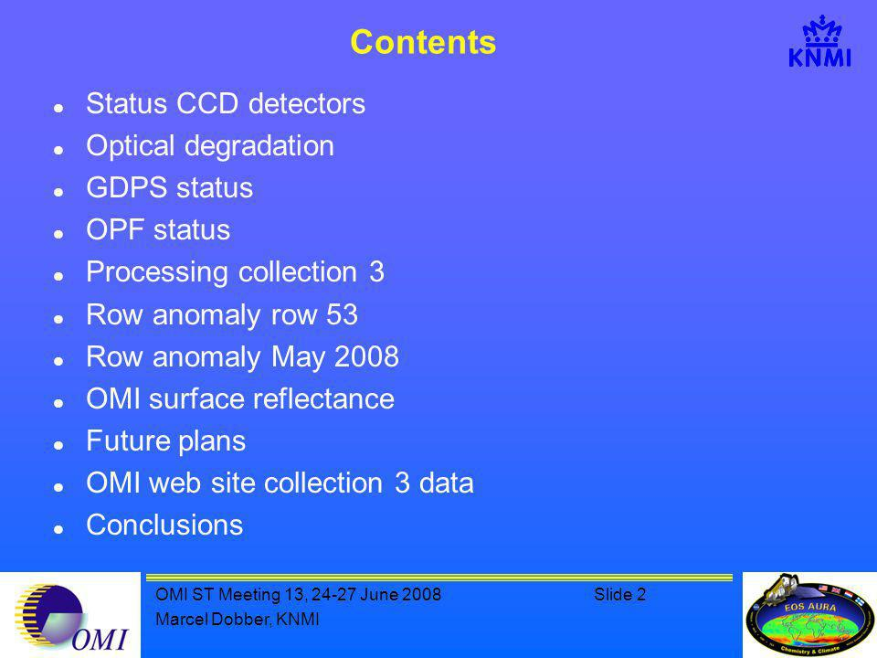 OMI ST Meeting 13, 24-27 June 2008Slide 2 Marcel Dobber, KNMI Contents Status CCD detectors Optical degradation GDPS status OPF status Processing collection 3 Row anomaly row 53 Row anomaly May 2008 OMI surface reflectance Future plans OMI web site collection 3 data Conclusions