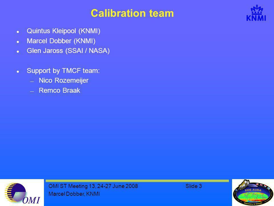 OMI ST Meeting 13, 24-27 June 2008Slide 3 Marcel Dobber, KNMI Calibration team Quintus Kleipool (KNMI) Marcel Dobber (KNMI) Glen Jaross (SSAI / NASA) Support by TMCF team:  Nico Rozemeijer  Remco Braak