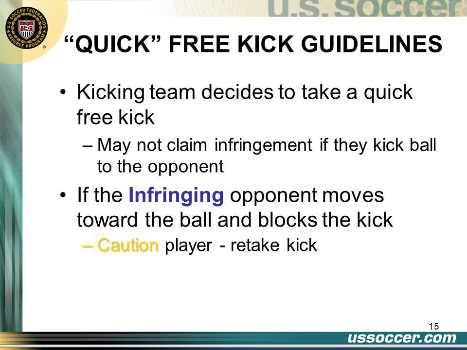 14 QUICK FREE KICK However, if misconduct has occurred: –Referee must act quickly to delay the restart –Referee must record the info and show card –Even if one team or the other would benefit from this delay –Must signal for the restart (whistle) Hand signal if IFK