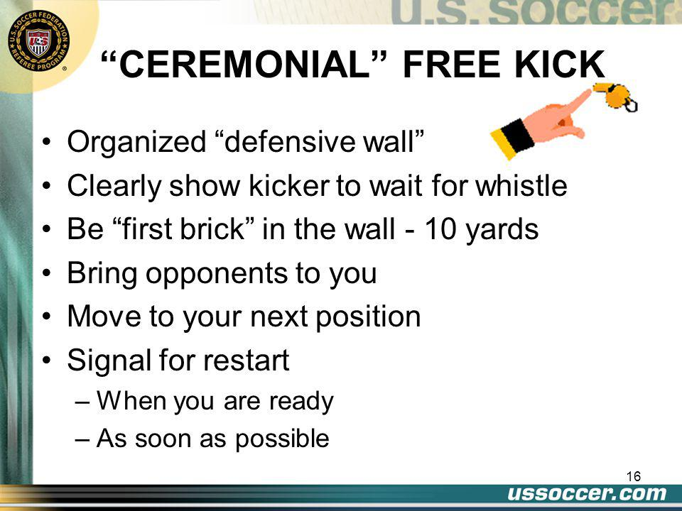 15 QUICK FREE KICK GUIDELINES Kicking team decides to take a quick free kick –May not claim infringement if they kick ball to the opponent If the Infringing opponent moves toward the ball and blocks the kick –Caution –Caution player - retake kick
