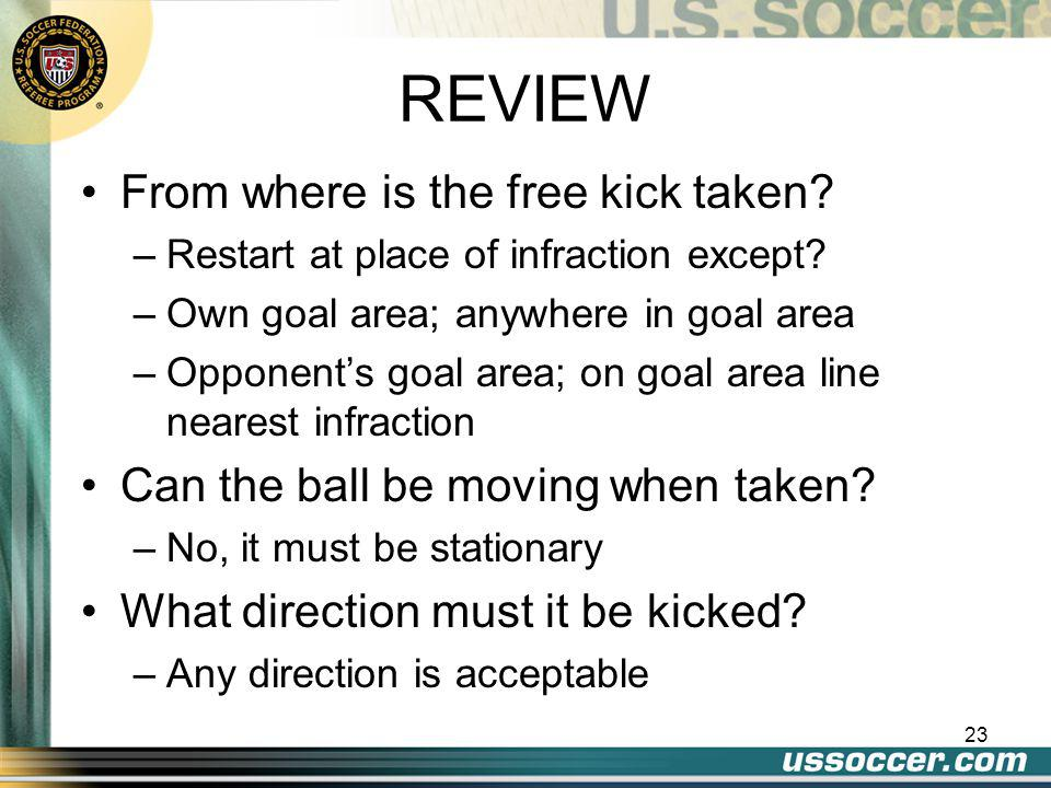 22 REVIEW Restart method after what type of stoppage? –A foul or infraction How many types of free kicks are there? –Two, what are they and describe t