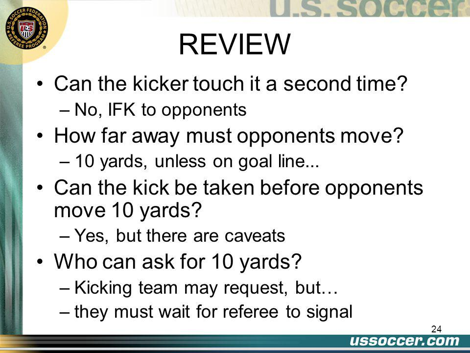 23 REVIEW From where is the free kick taken? –Restart at place of infraction except? –Own goal area; anywhere in goal area –Opponent's goal area; on g