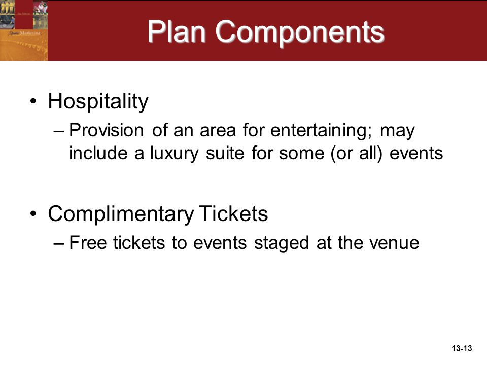 13-13 Plan Components Hospitality –Provision of an area for entertaining; may include a luxury suite for some (or all) events Complimentary Tickets –Free tickets to events staged at the venue