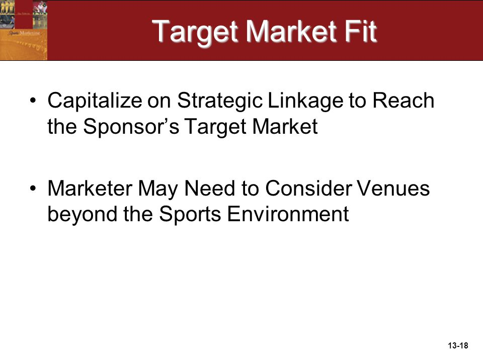 13-18 Target Market Fit Capitalize on Strategic Linkage to Reach the Sponsor's Target Market Marketer May Need to Consider Venues beyond the Sports Environment
