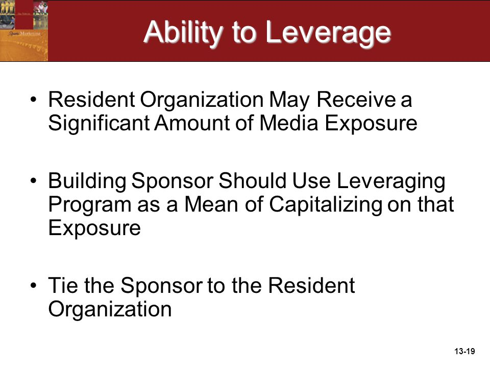 13-19 Ability to Leverage Resident Organization May Receive a Significant Amount of Media Exposure Building Sponsor Should Use Leveraging Program as a Mean of Capitalizing on that Exposure Tie the Sponsor to the Resident Organization
