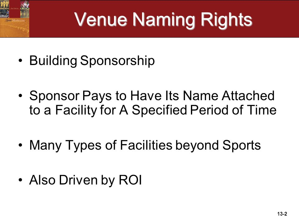 13-2 Venue Naming Rights Building Sponsorship Sponsor Pays to Have Its Name Attached to a Facility for A Specified Period of Time Many Types of Facilities beyond Sports Also Driven by ROI