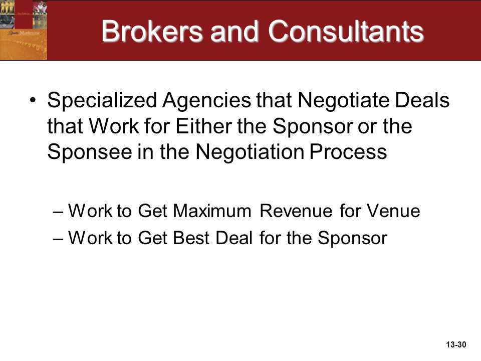 13-30 Brokers and Consultants Specialized Agencies that Negotiate Deals that Work for Either the Sponsor or the Sponsee in the Negotiation Process –Work to Get Maximum Revenue for Venue –Work to Get Best Deal for the Sponsor