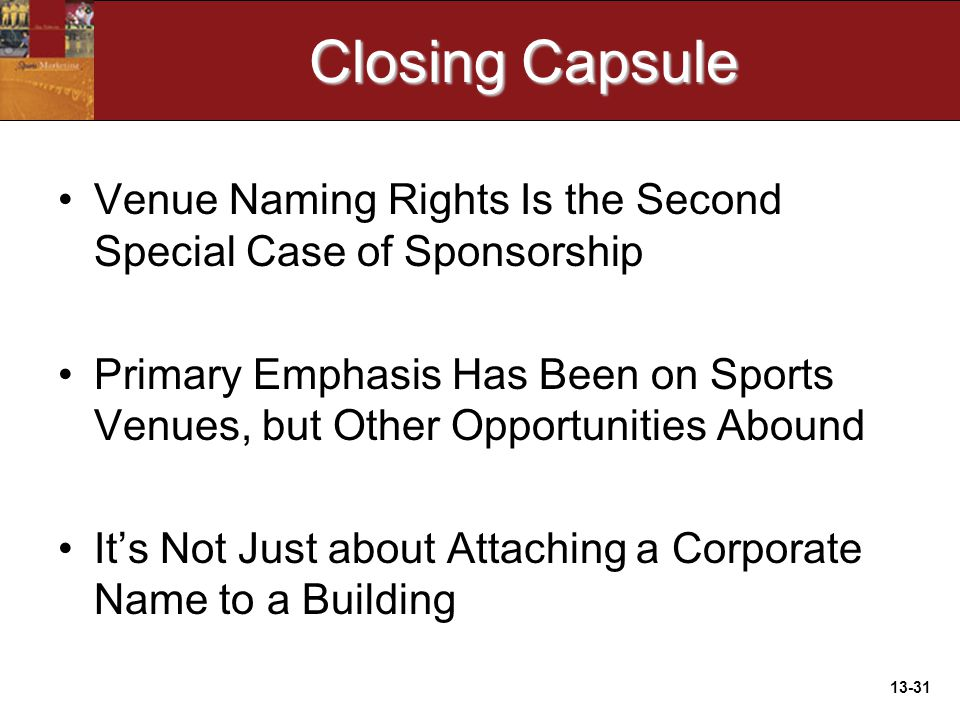 13-31 Closing Capsule Venue Naming Rights Is the Second Special Case of Sponsorship Primary Emphasis Has Been on Sports Venues, but Other Opportunities Abound It's Not Just about Attaching a Corporate Name to a Building