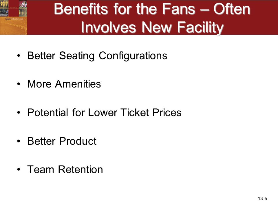 13-5 Benefits for the Fans – Often Involves New Facility Better Seating Configurations More Amenities Potential for Lower Ticket Prices Better Product Team Retention