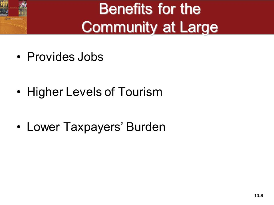 13-6 Benefits for the Community at Large Provides Jobs Higher Levels of Tourism Lower Taxpayers' Burden