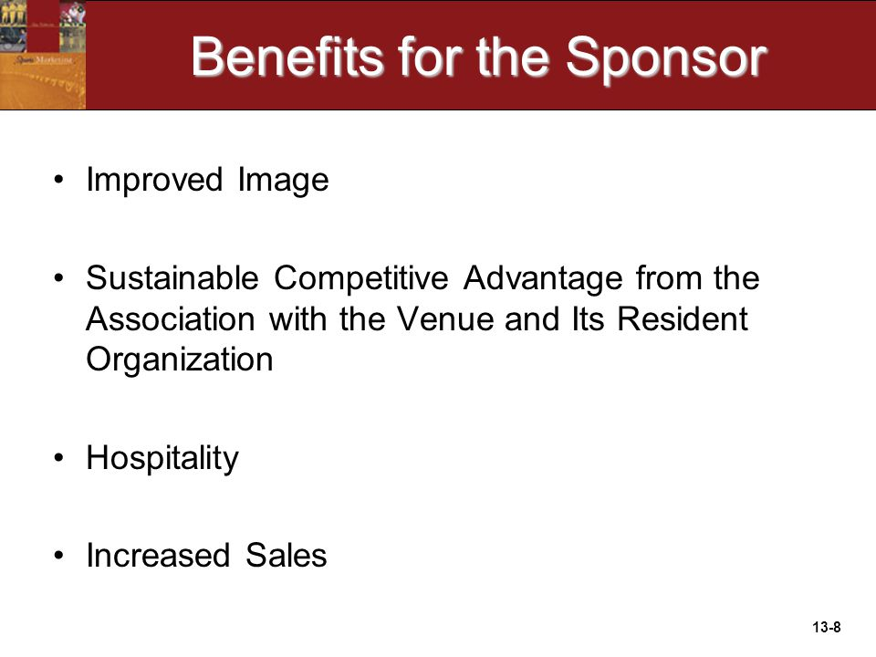 13-8 Benefits for the Sponsor Improved Image Sustainable Competitive Advantage from the Association with the Venue and Its Resident Organization Hospitality Increased Sales