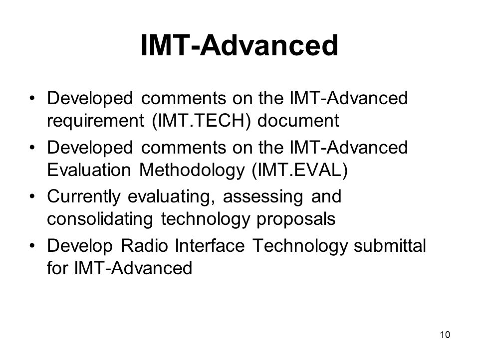 10 IMT-Advanced Developed comments on the IMT-Advanced requirement (IMT.TECH) document Developed comments on the IMT-Advanced Evaluation Methodology (IMT.EVAL) Currently evaluating, assessing and consolidating technology proposals Develop Radio Interface Technology submittal for IMT-Advanced