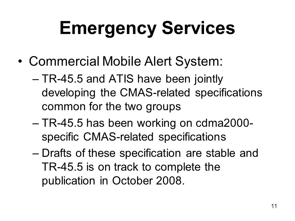 11 Emergency Services Commercial Mobile Alert System: –TR-45.5 and ATIS have been jointly developing the CMAS-related specifications common for the two groups –TR-45.5 has been working on cdma2000- specific CMAS-related specifications –Drafts of these specification are stable and TR-45.5 is on track to complete the publication in October 2008.
