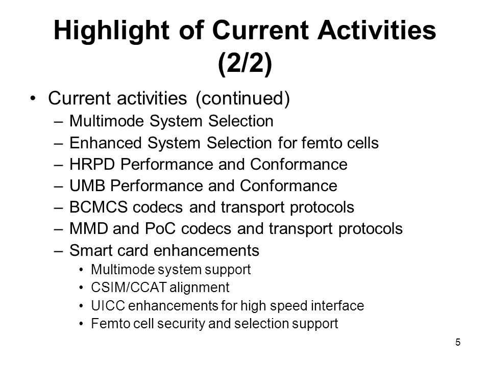 5 Highlight of Current Activities (2/2) Current activities (continued) –Multimode System Selection –Enhanced System Selection for femto cells –HRPD Performance and Conformance –UMB Performance and Conformance –BCMCS codecs and transport protocols –MMD and PoC codecs and transport protocols –Smart card enhancements Multimode system support CSIM/CCAT alignment UICC enhancements for high speed interface Femto cell security and selection support